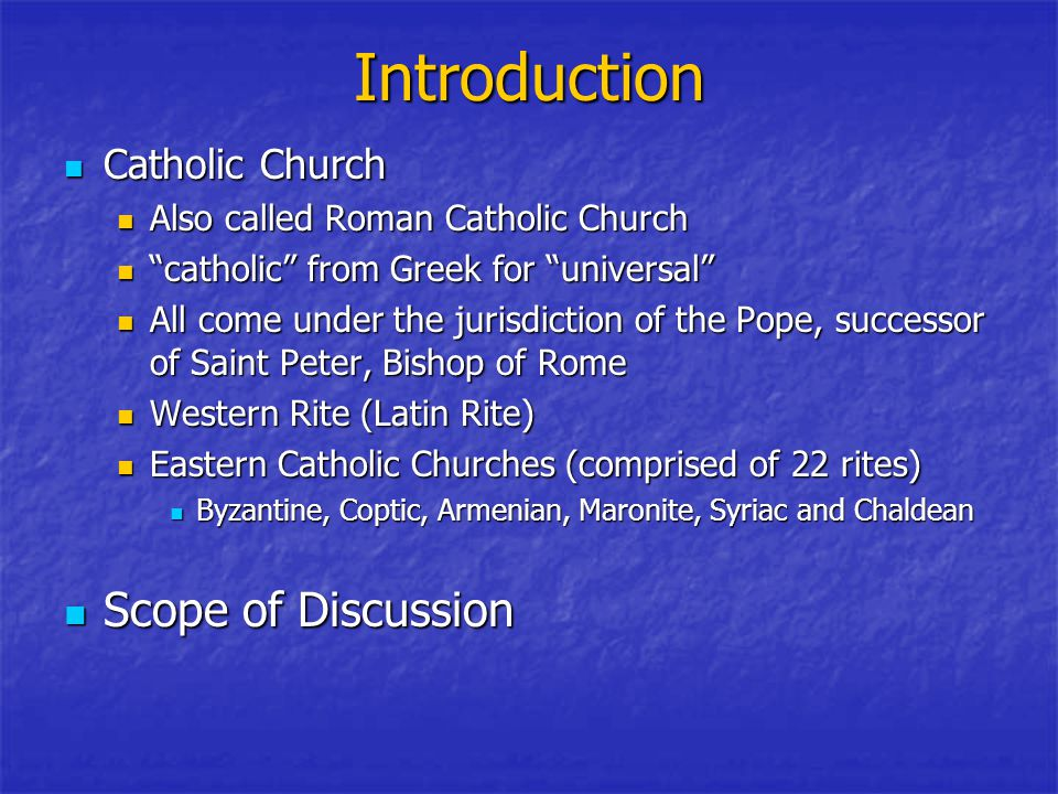 Introduction Catholic Church Catholic Church Also called Roman Catholic Church Also called Roman Catholic Church catholic from Greek for universal catholic from Greek for universal All come under the jurisdiction of the Pope, successor of Saint Peter, Bishop of Rome All come under the jurisdiction of the Pope, successor of Saint Peter, Bishop of Rome Western Rite (Latin Rite) Western Rite (Latin Rite) Eastern Catholic Churches (comprised of 22 rites) Eastern Catholic Churches (comprised of 22 rites) Byzantine, Coptic, Armenian, Maronite, Syriac and Chaldean Byzantine, Coptic, Armenian, Maronite, Syriac and Chaldean Scope of Discussion Scope of Discussion