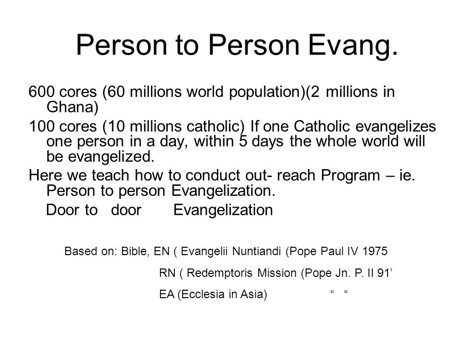 Person to Person Evang. 600 cores (60 millions world population)(2 millions in Ghana) 100 cores (10 millions catholic) If one Catholic evangelizes one