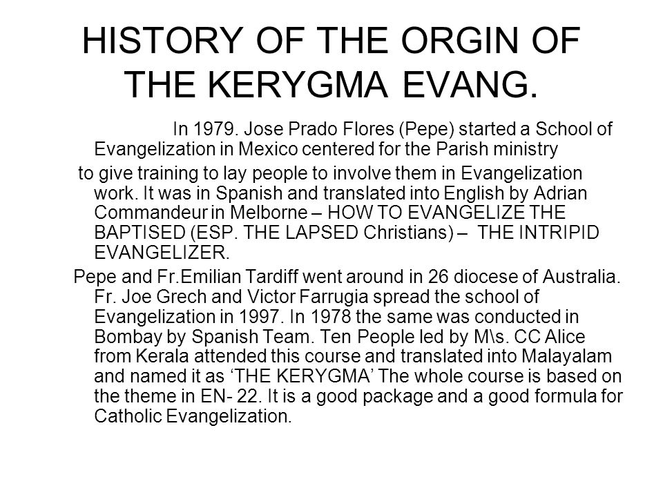 HISTORY OF THE ORGIN OF THE KERYGMA EVANG. In 1979. Jose Prado Flores (Pepe) started a School of Evangelization in Mexico centered for the Parish mini
