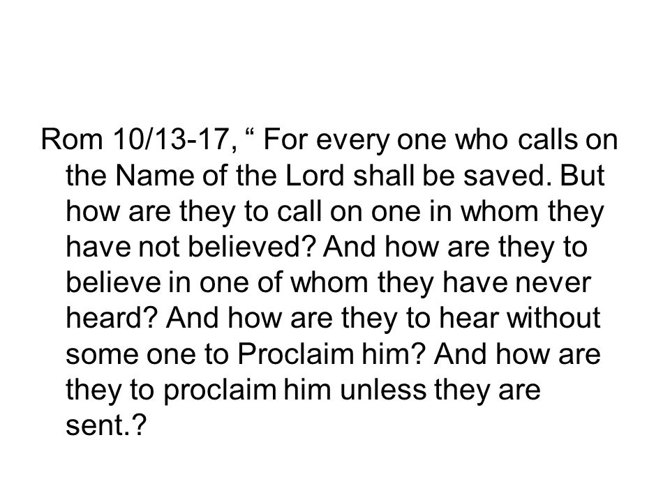 Rom 10/13-17, For every one who calls on the Name of the Lord shall be saved.