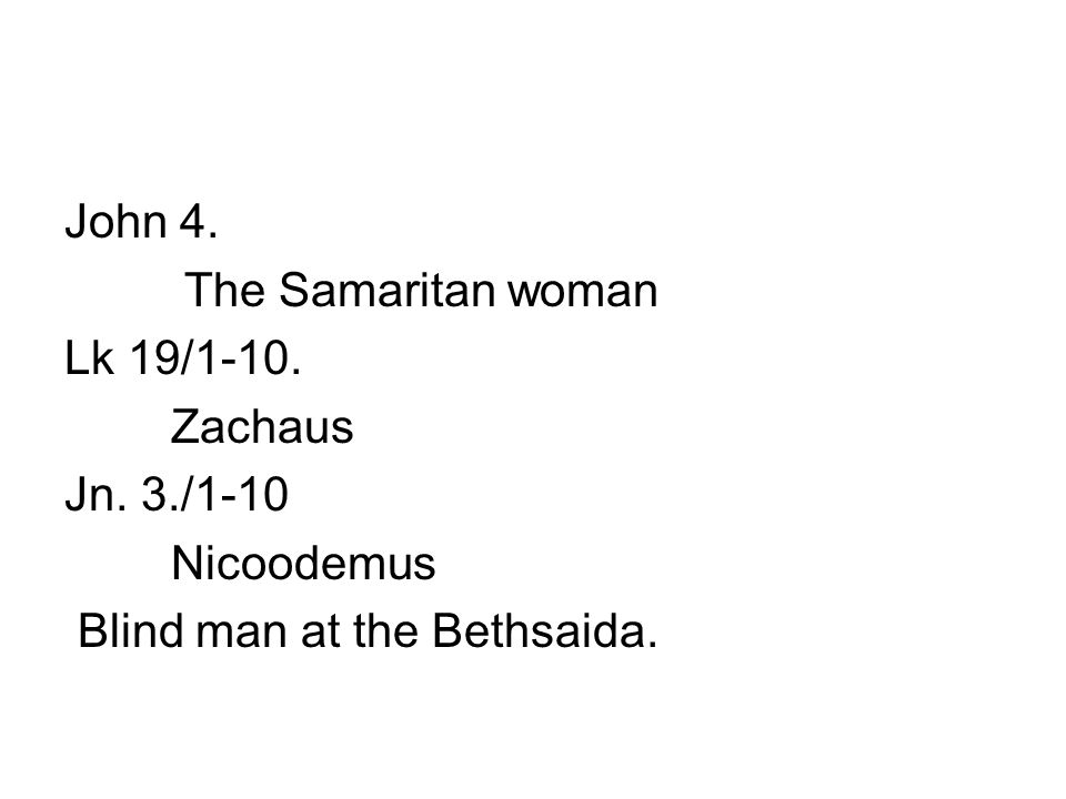 John 4. The Samaritan woman Lk 19/1-10. Zachaus Jn. 3./1-10 Nicoodemus Blind man at the Bethsaida.