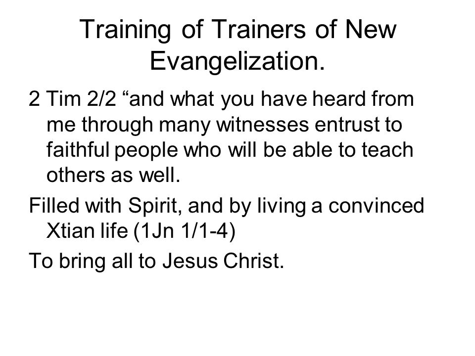 "Training of Trainers of New Evangelization. 2 Tim 2/2 ""and what you have heard from me through many witnesses entrust to faithful people who will be a"