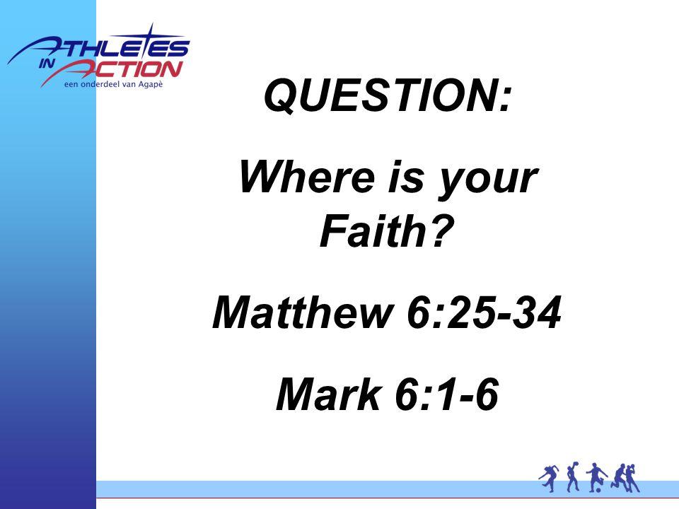 QUESTION: Where is your Faith Matthew 6:25-34 Mark 6:1-6