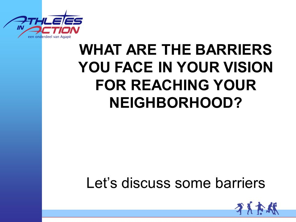 WHAT ARE THE BARRIERS YOU FACE IN YOUR VISION FOR REACHING YOUR NEIGHBORHOOD.
