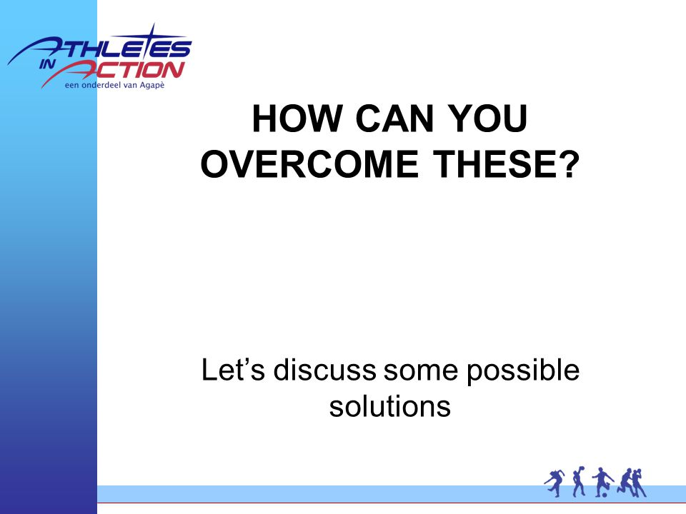 HOW CAN YOU OVERCOME THESE Let's discuss some possible solutions