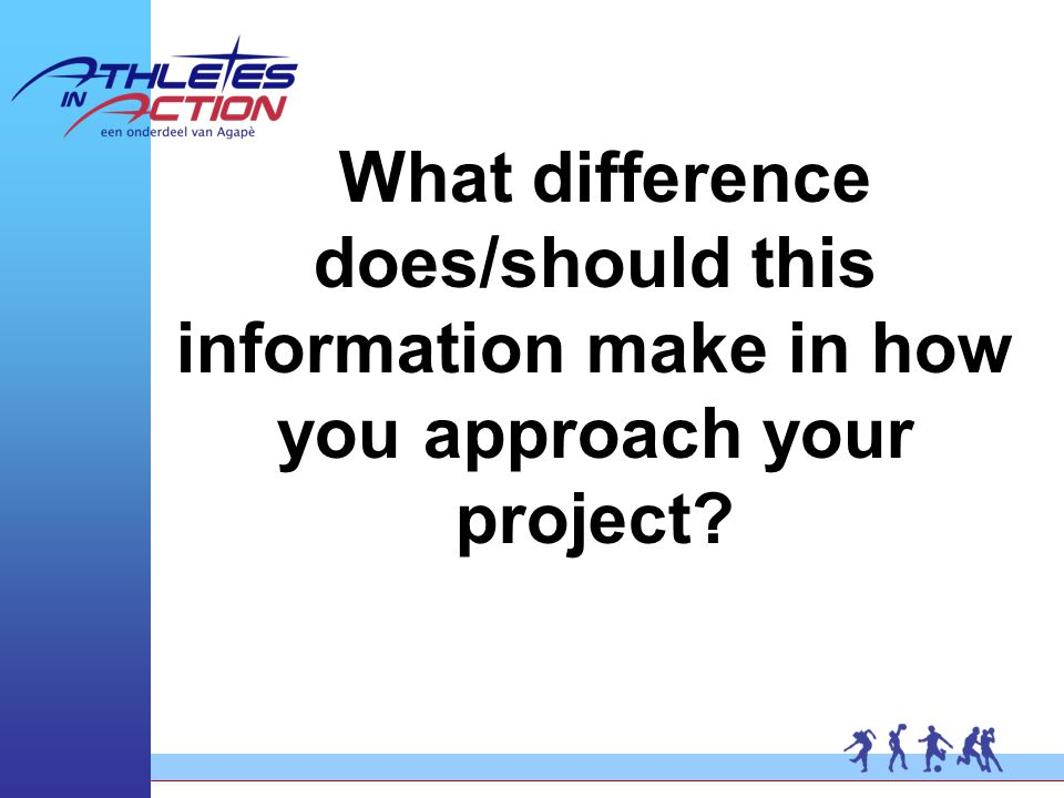What difference does/should this information make in how you approach your project