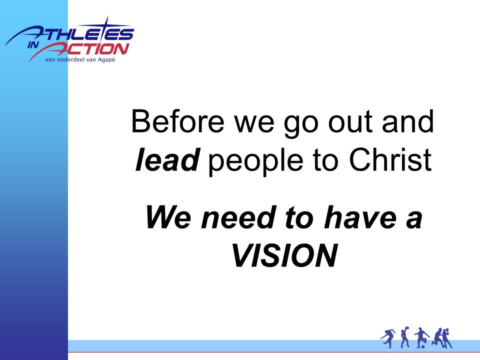 Before we go out and lead people to Christ We need to have a VISION