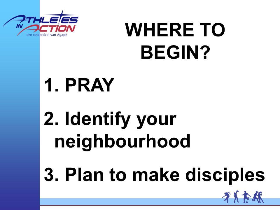 WHERE TO BEGIN 1. PRAY 2. Identify your neighbourhood 3. Plan to make disciples