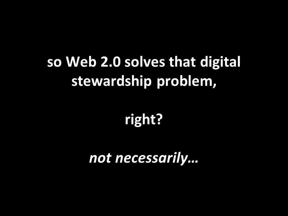 so Web 2.0 solves that digital stewardship problem, right? not necessarily…