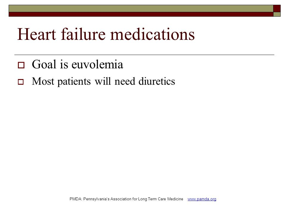 Heart failure medications  Goal is euvolemia  Most patients will need diuretics PMDA: Pennsylvania s Association for Long Term Care Medicine www.pamda.org