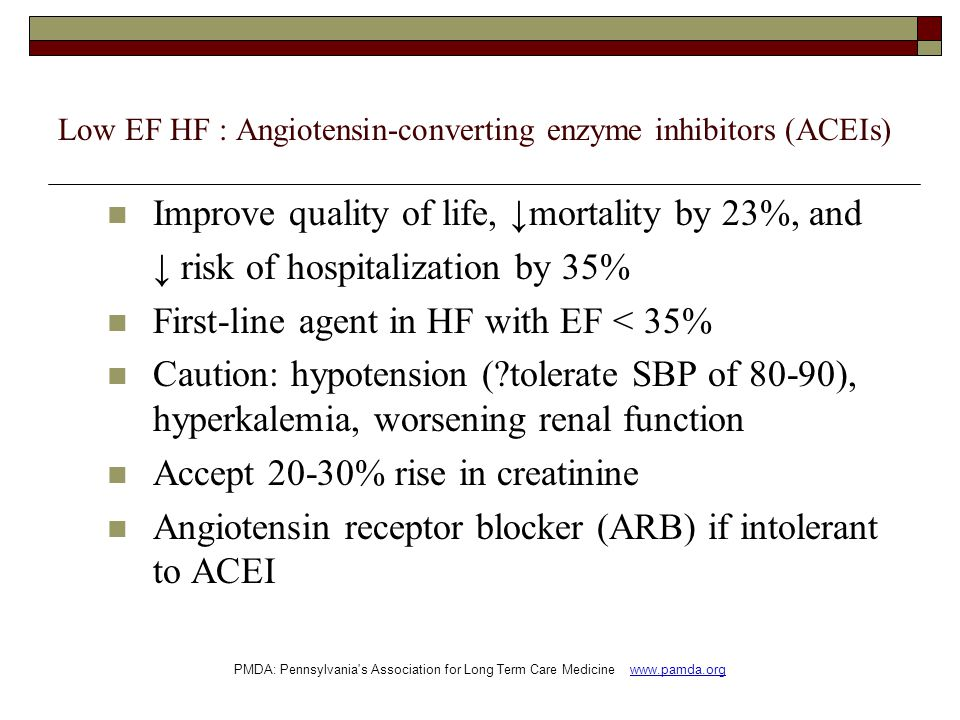 Low EF HF : Angiotensin-converting enzyme inhibitors (ACEIs) Improve quality of life, ↓mortality by 23%, and ↓ risk of hospitalization by 35% First-line agent in HF with EF < 35% Caution: hypotension (?tolerate SBP of 80-90), hyperkalemia, worsening renal function Accept 20-30% rise in creatinine Angiotensin receptor blocker (ARB) if intolerant to ACEI PMDA: Pennsylvania s Association for Long Term Care Medicine www.pamda.org