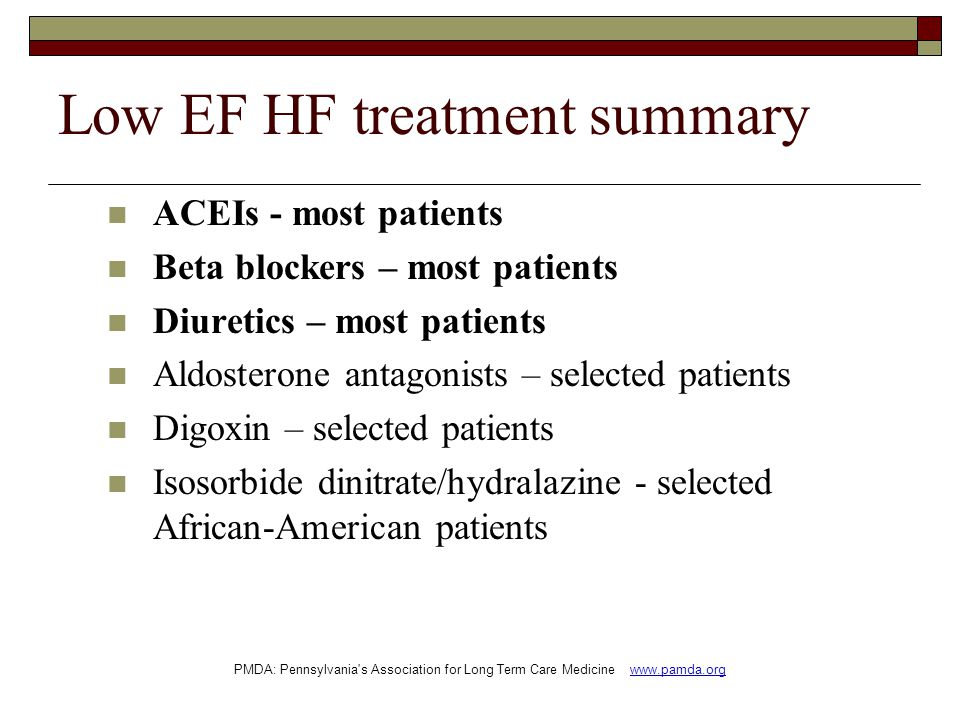 Low EF HF treatment summary ACEIs - most patients Beta blockers – most patients Diuretics – most patients Aldosterone antagonists – selected patients Digoxin – selected patients Isosorbide dinitrate/hydralazine - selected African-American patients PMDA: Pennsylvania s Association for Long Term Care Medicine www.pamda.org