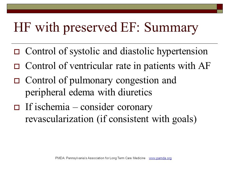 HF with preserved EF: Summary  Control of systolic and diastolic hypertension  Control of ventricular rate in patients with AF  Control of pulmonary congestion and peripheral edema with diuretics  If ischemia – consider coronary revascularization (if consistent with goals) PMDA: Pennsylvania s Association for Long Term Care Medicine www.pamda.org