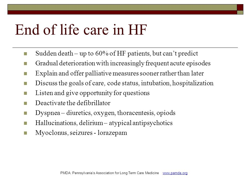 End of life care in HF Sudden death – up to 60% of HF patients, but can't predict Gradual deterioration with increasingly frequent acute episodes Explain and offer palliative measures sooner rather than later Discuss the goals of care, code status, intubation, hospitalization Listen and give opportunity for questions Deactivate the defibrillator Dyspnea – diuretics, oxygen, thoracentesis, opiods Hallucinations, delirium – atypical antipsychotics Myoclonus, seizures - lorazepam PMDA: Pennsylvania s Association for Long Term Care Medicine www.pamda.org