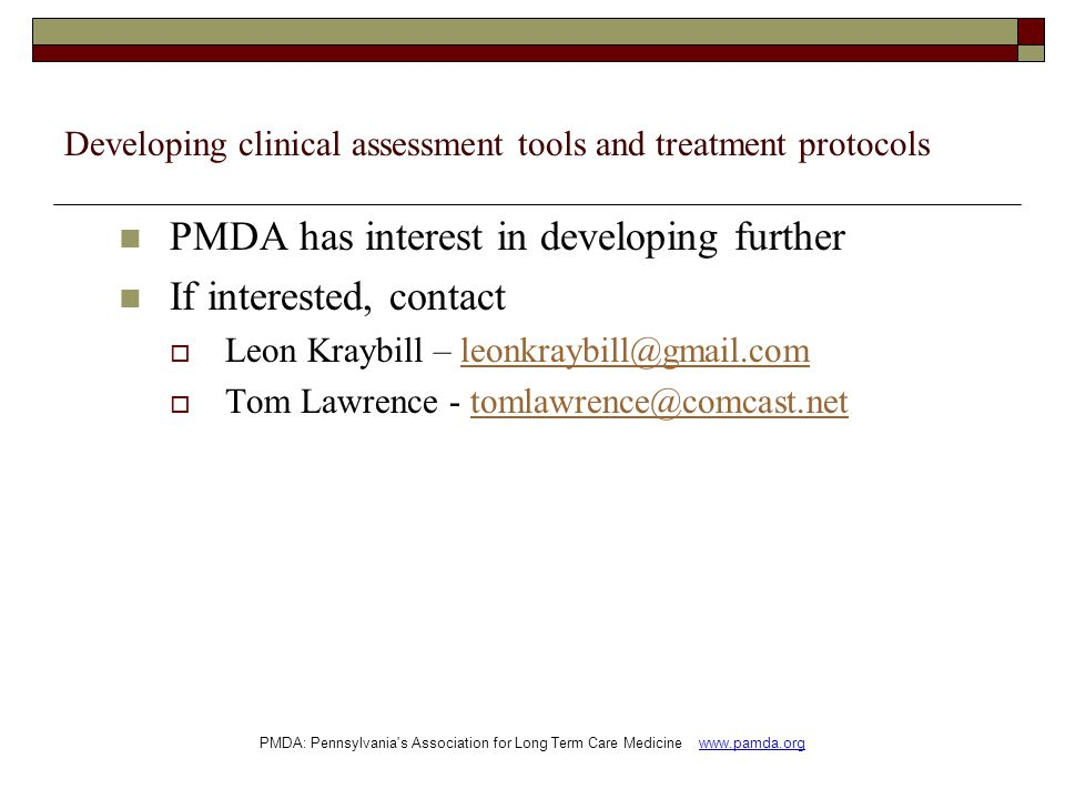 Developing clinical assessment tools and treatment protocols PMDA has interest in developing further If interested, contact  Leon Kraybill – leonkraybill@gmail.comleonkraybill@gmail.com  Tom Lawrence - tomlawrence@comcast.nettomlawrence@comcast.net PMDA: Pennsylvania s Association for Long Term Care Medicine www.pamda.org