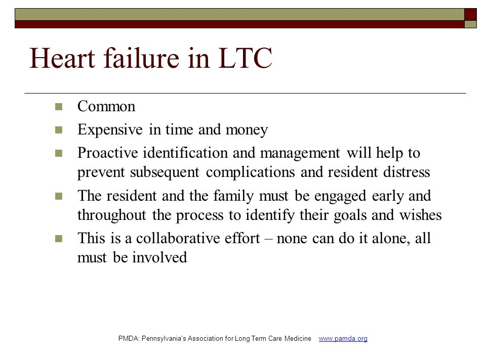 Heart failure in LTC Common Expensive in time and money Proactive identification and management will help to prevent subsequent complications and resident distress The resident and the family must be engaged early and throughout the process to identify their goals and wishes This is a collaborative effort – none can do it alone, all must be involved PMDA: Pennsylvania s Association for Long Term Care Medicine www.pamda.org