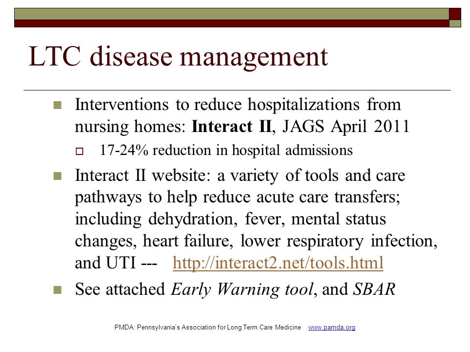 LTC disease management Interventions to reduce hospitalizations from nursing homes: Interact II, JAGS April 2011  17-24% reduction in hospital admissions Interact II website: a variety of tools and care pathways to help reduce acute care transfers; including dehydration, fever, mental status changes, heart failure, lower respiratory infection, and UTI --- http://interact2.net/tools.htmlhttp://interact2.net/tools.html See attached Early Warning tool, and SBAR PMDA: Pennsylvania s Association for Long Term Care Medicine www.pamda.org