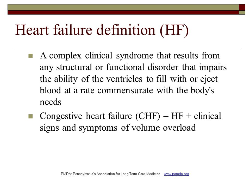 Heart failure definition (HF) A complex clinical syndrome that results from any structural or functional disorder that impairs the ability of the ventricles to fill with or eject blood at a rate commensurate with the body s needs Congestive heart failure (CHF) = HF + clinical signs and symptoms of volume overload PMDA: Pennsylvania s Association for Long Term Care Medicine www.pamda.org