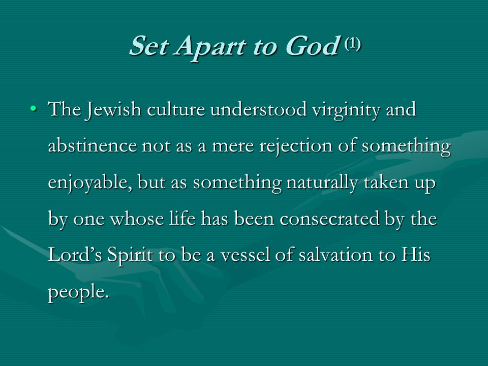 Set Apart to God (1) The Jewish culture understood virginity and abstinence not as a mere rejection of something enjoyable, but as something naturally taken up by one whose life has been consecrated by the Lord's Spirit to be a vessel of salvation to His people.The Jewish culture understood virginity and abstinence not as a mere rejection of something enjoyable, but as something naturally taken up by one whose life has been consecrated by the Lord's Spirit to be a vessel of salvation to His people.