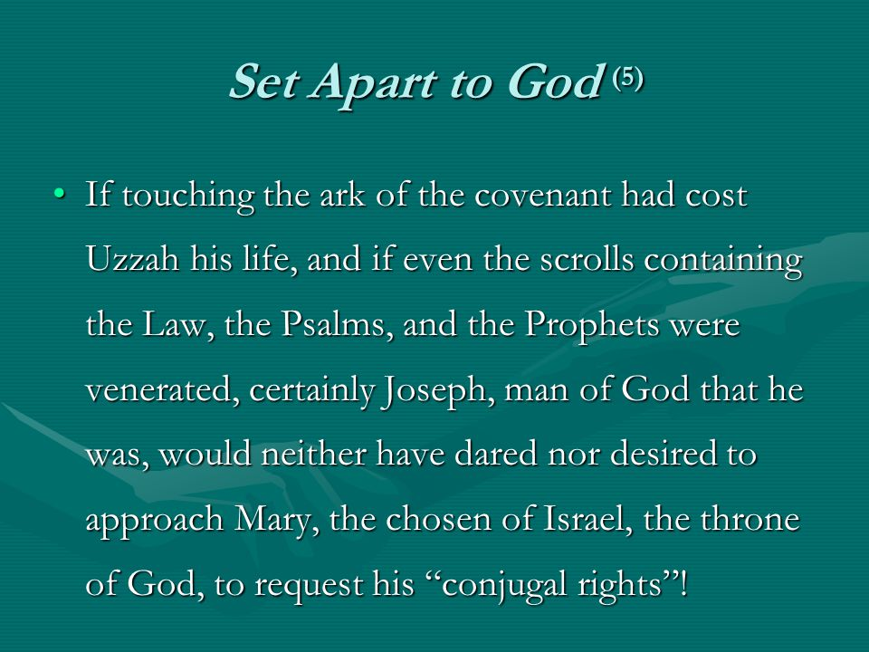 Set Apart to God (5) If touching the ark of the covenant had cost Uzzah his life, and if even the scrolls containing the Law, the Psalms, and the Prophets were venerated, certainly Joseph, man of God that he was, would neither have dared nor desired to approach Mary, the chosen of Israel, the throne of God, to request his conjugal rights !If touching the ark of the covenant had cost Uzzah his life, and if even the scrolls containing the Law, the Psalms, and the Prophets were venerated, certainly Joseph, man of God that he was, would neither have dared nor desired to approach Mary, the chosen of Israel, the throne of God, to request his conjugal rights !