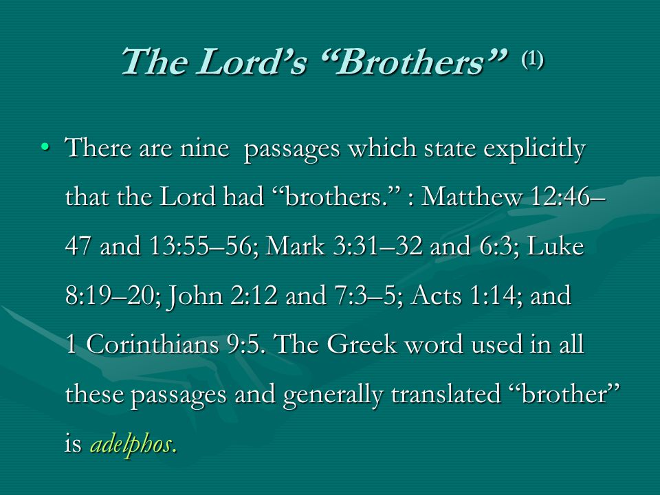 The Lord's Brothers (1) There are nine passages which state explicitly that the Lord had brothers. : Matthew 12:46– 47 and 13:55–56; Mark 3:31–32 and 6:3; Luke 8:19–20; John 2:12 and 7:3–5; Acts 1:14; and 1 Corinthians 9:5.