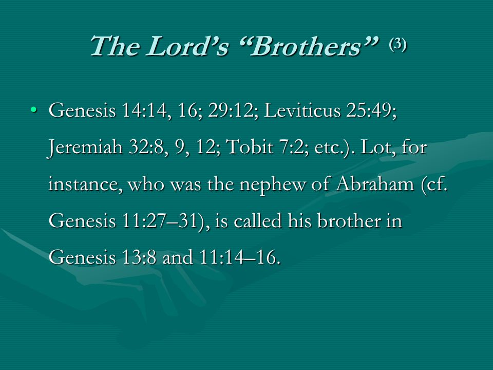 """The Lord's """"Brothers"""" (3) Genesis 14:14, 16; 29:12; Leviticus 25:49; Jeremiah 32:8, 9, 12; Tobit 7:2; etc.). Lot, for instance, who was the nephew of"""