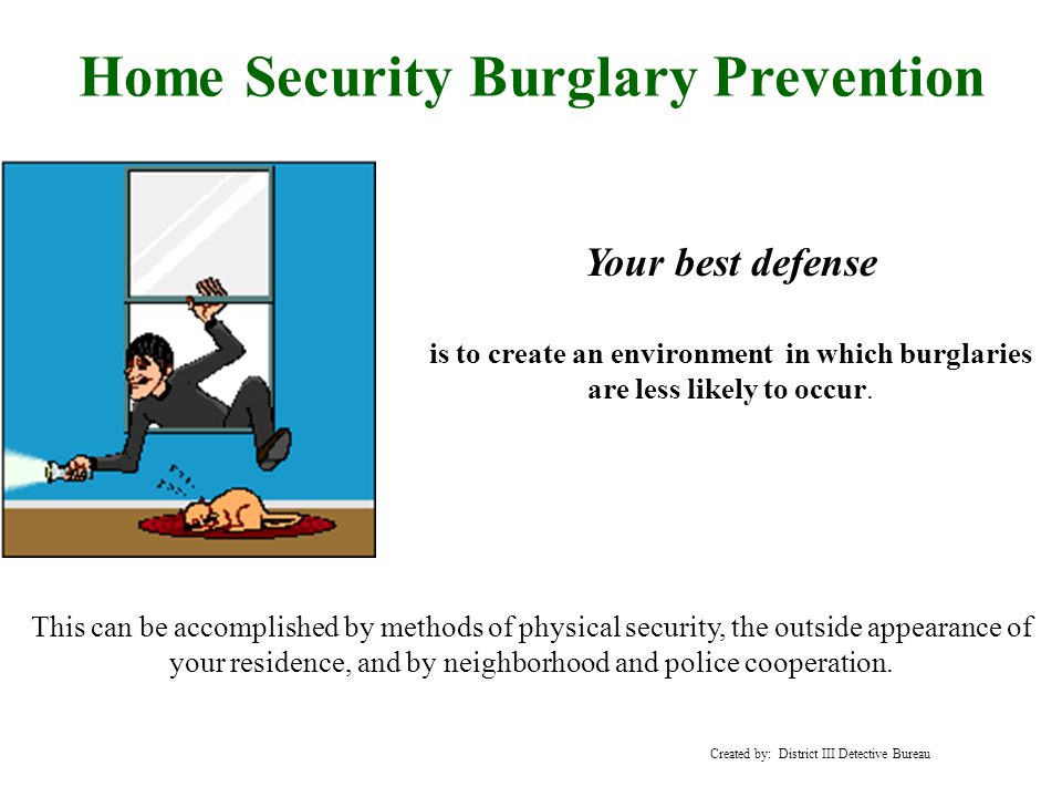 Home Security Burglary Prevention Your best defense is to create an environment in which burglaries are less likely to occur.