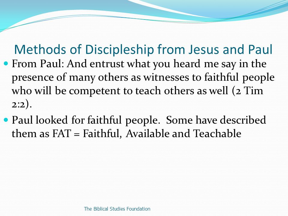 From Paul: And entrust what you heard me say in the presence of many others as witnesses to faithful people who will be competent to teach others as well (2 Tim 2:2).