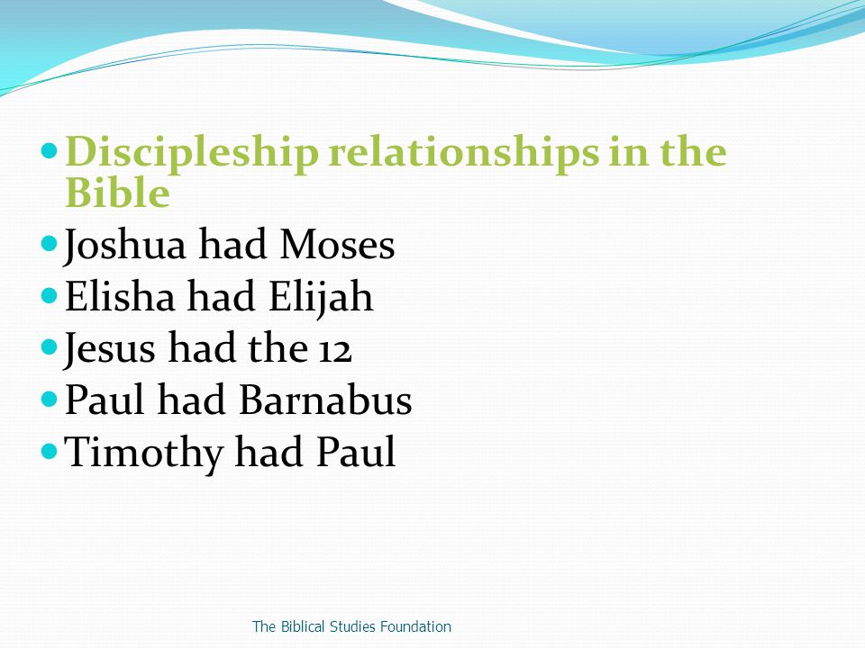 Discipleship relationships in the Bible Joshua had Moses Elisha had Elijah Jesus had the 12 Paul had Barnabus Timothy had Paul The Biblical Studies Foundation