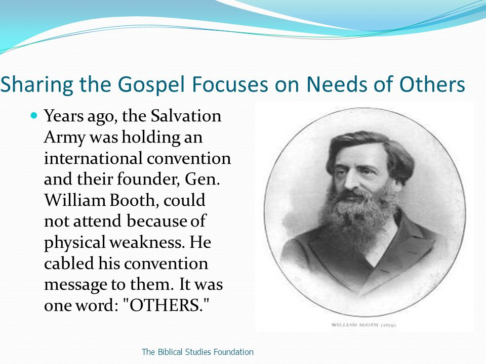 Sharing the Gospel Focuses on Needs of Others Years ago, the Salvation Army was holding an international convention and their founder, Gen.