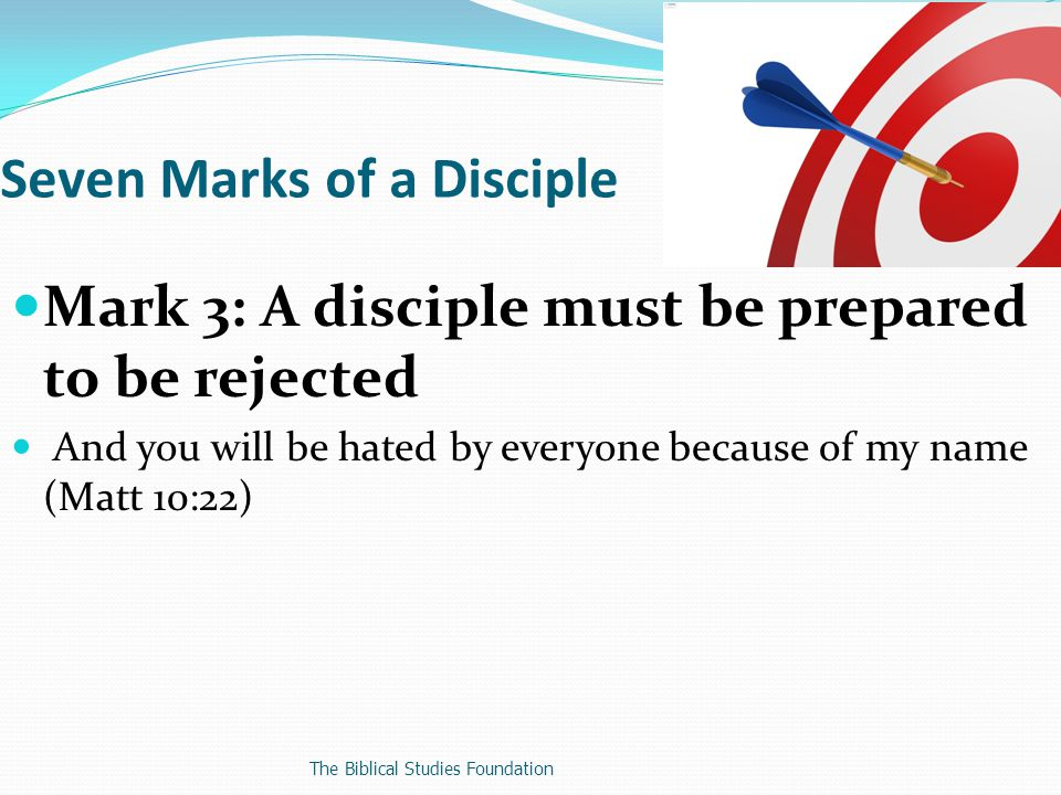 Mark 3: A disciple must be prepared to be rejected And you will be hated by everyone because of my name (Matt 10:22) Seven Marks of a Disciple The Biblical Studies Foundation