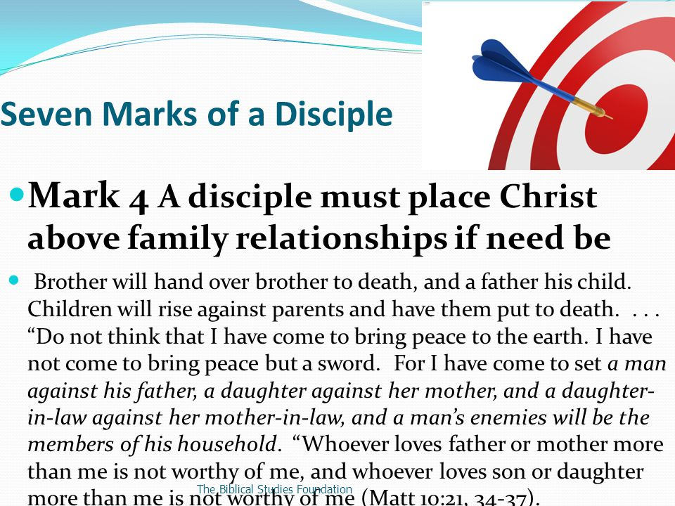 Mark 4 A disciple must place Christ above family relationships if need be Brother will hand over brother to death, and a father his child.