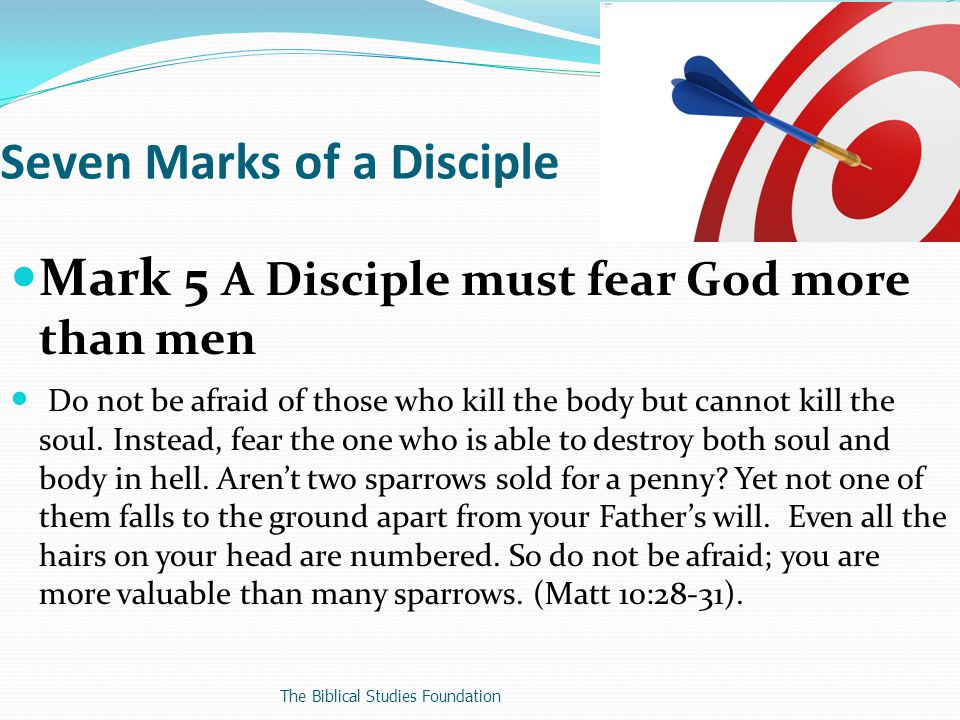 Mark 5 A Disciple must fear God more than men Do not be afraid of those who kill the body but cannot kill the soul.