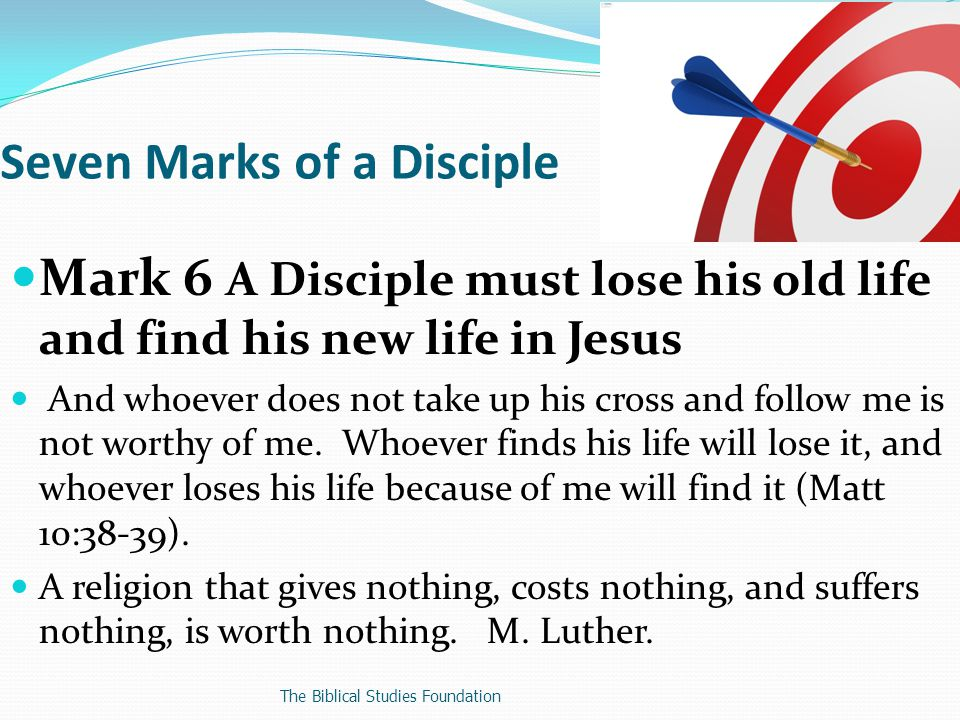 Mark 6 A Disciple must lose his old life and find his new life in Jesus And whoever does not take up his cross and follow me is not worthy of me.