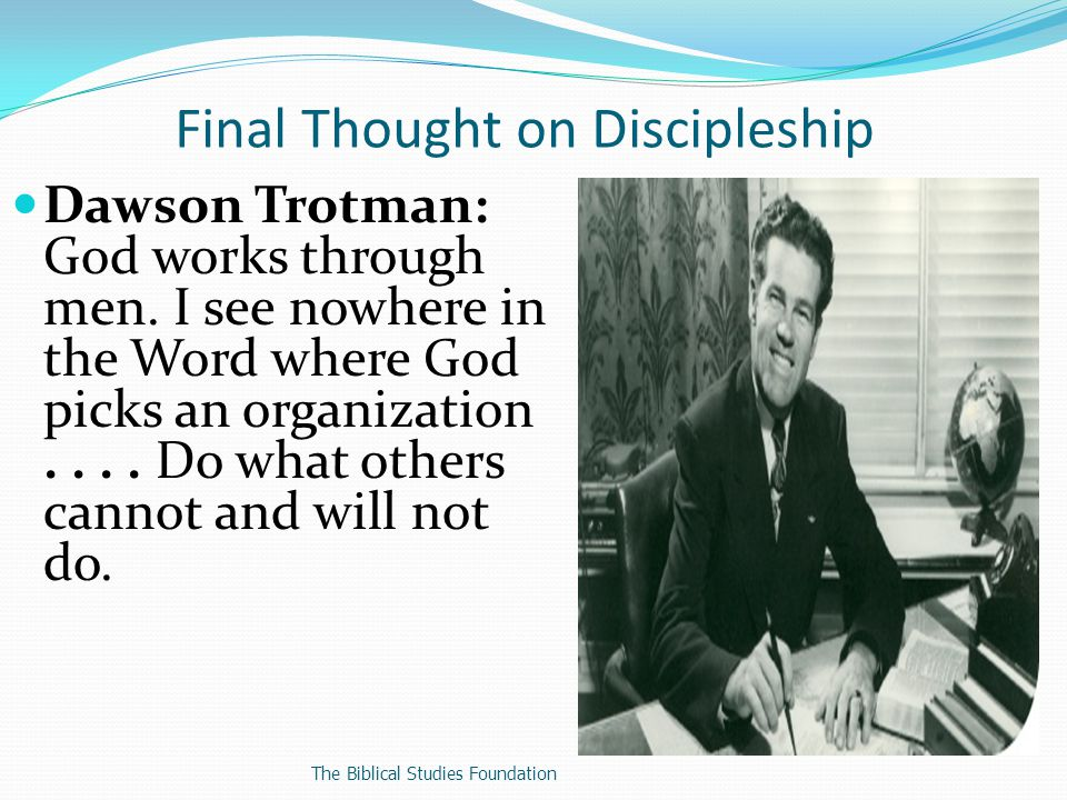Final Thought on Discipleship Dawson Trotman: God works through men.
