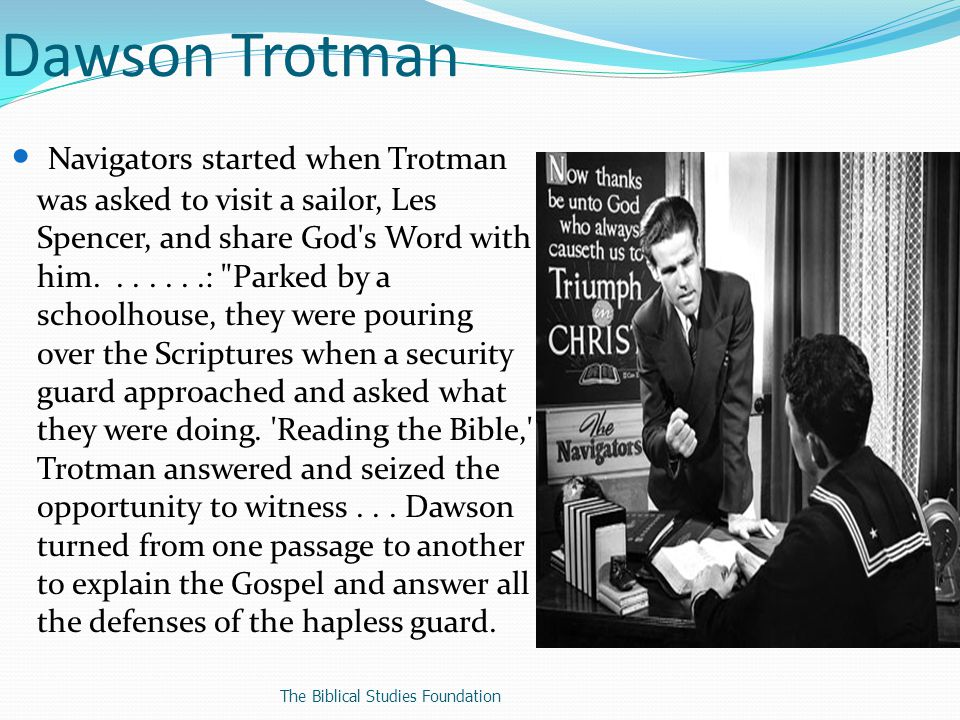 Dawson Trotman On the way back to the landing [Spencer] said, Boy, I d give my right arm to know how to use the Word like that. It marked the beginning of The Navigators ministry, so named for its nautical origins.