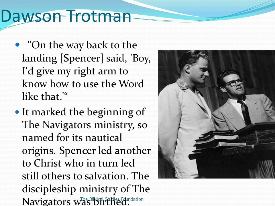 Dawson Trotman The Navigators influence has since grown to worldwide proportions with about 4,600 staff representing 69 nationalities working in 103 countries http://en.wikipedia.org/wiki/The_Navi gators_(organization) Date accessed October 16, 2012) The Biblical Studies Foundation