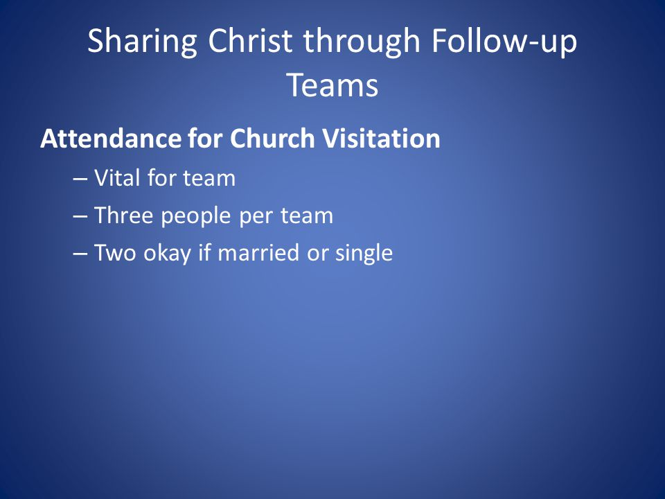 Sharing Christ through Follow-up Teams Attendance for Church Visitation – Vital for team – Three people per team – Two okay if married or single