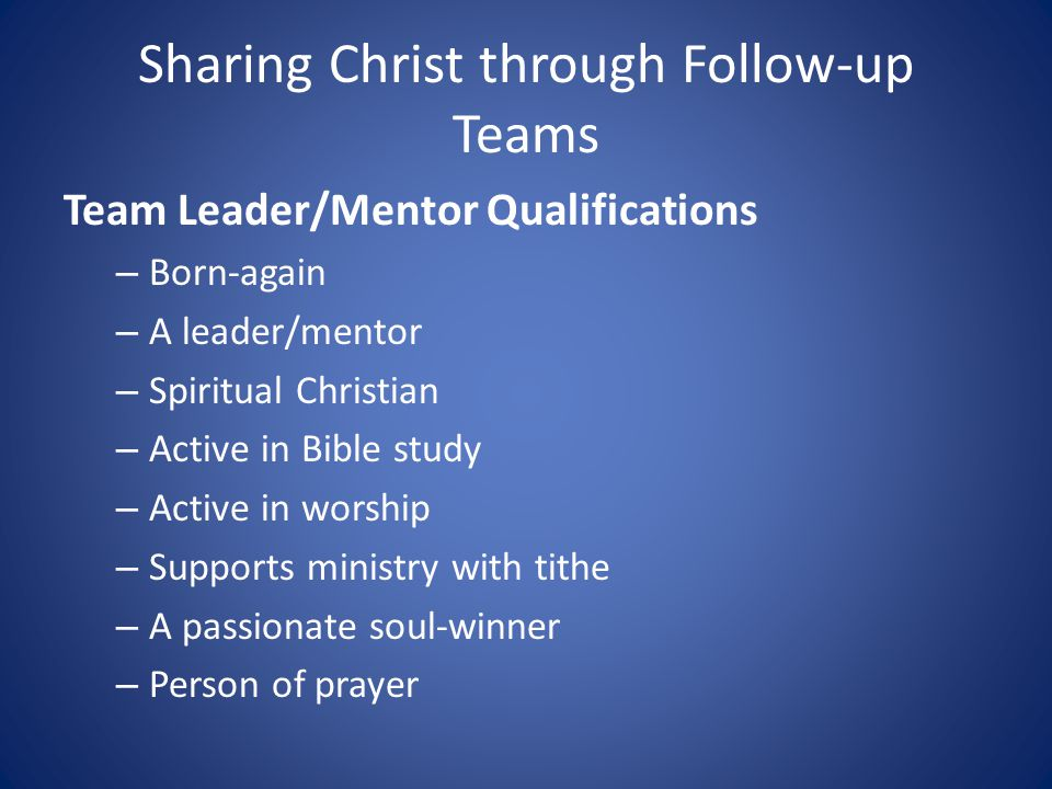 Sharing Christ through Follow-up Teams Team Leader/Mentor Qualifications – Born-again – A leader/mentor – Spiritual Christian – Active in Bible study – Active in worship – Supports ministry with tithe – A passionate soul-winner – Person of prayer