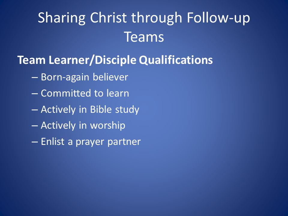 Sharing Christ through Follow-up Teams Team Learner/Disciple Qualifications – Born-again believer – Committed to learn – Actively in Bible study – Actively in worship – Enlist a prayer partner
