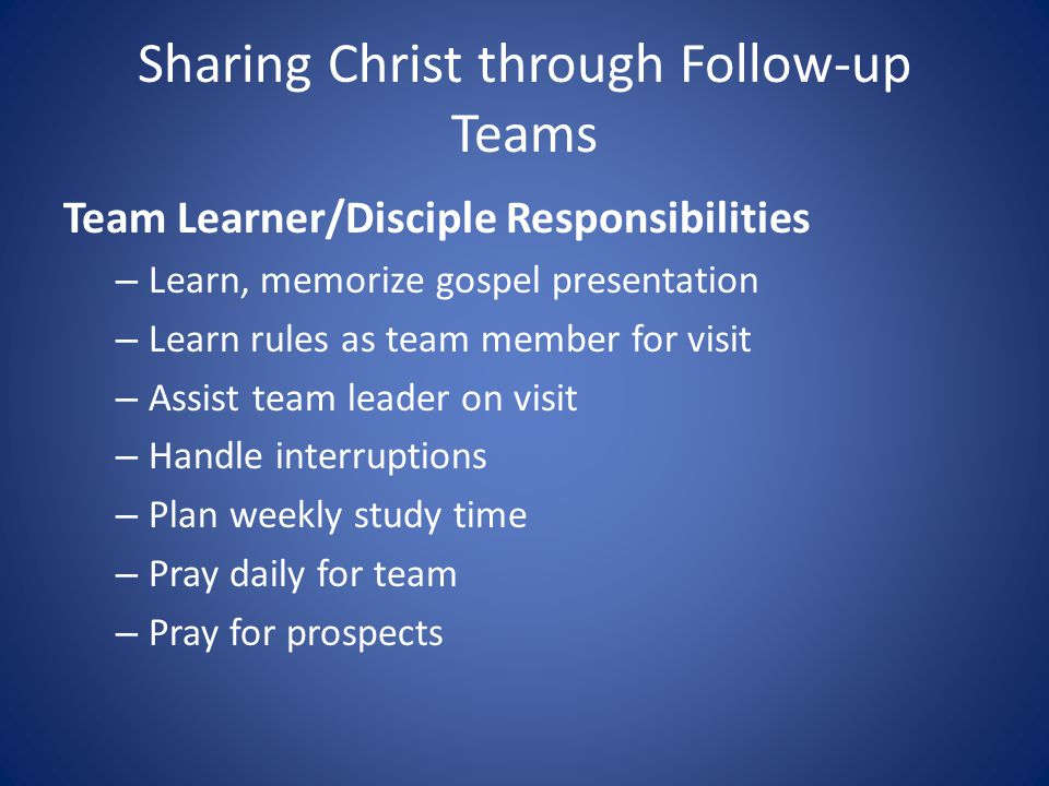 Sharing Christ through Follow-up Teams Team Learner/Disciple Responsibilities – Learn, memorize gospel presentation – Learn rules as team member for visit – Assist team leader on visit – Handle interruptions – Plan weekly study time – Pray daily for team – Pray for prospects
