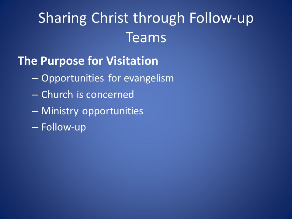 Sharing Christ through Follow-up Teams The Purpose for Visitation – Opportunities for evangelism – Church is concerned – Ministry opportunities – Follow-up