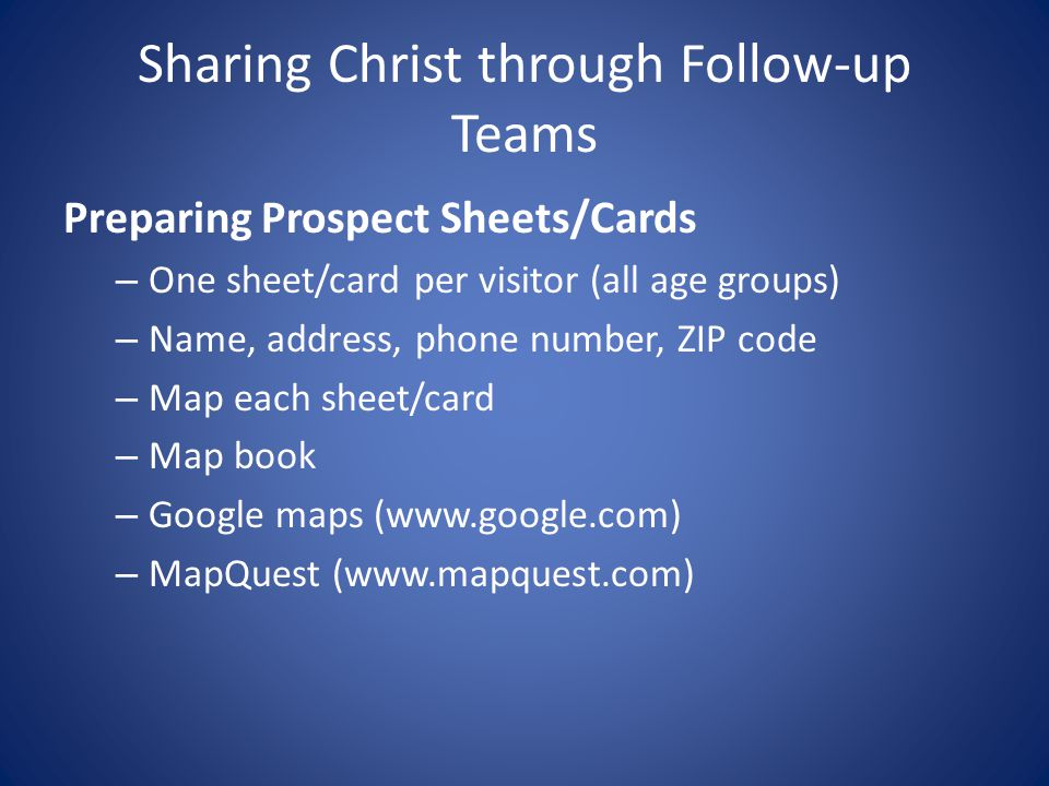 Sharing Christ through Follow-up Teams Preparing Prospect Sheets/Cards – One sheet/card per visitor (all age groups) – Name, address, phone number, ZIP code – Map each sheet/card – Map book – Google maps (www.google.com) – MapQuest (www.mapquest.com)