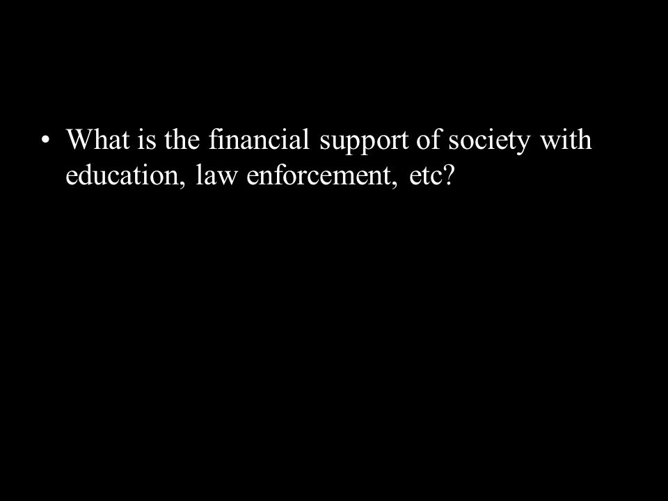 What is the financial support of society with education, law enforcement, etc