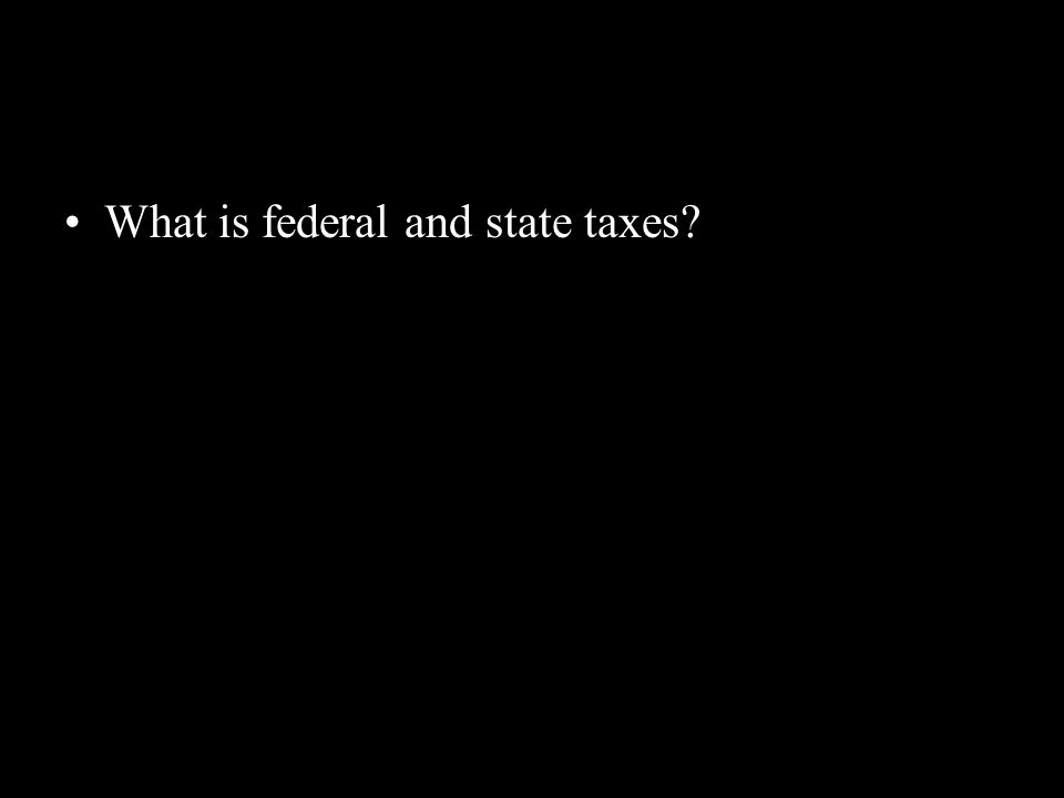 What is federal and state taxes