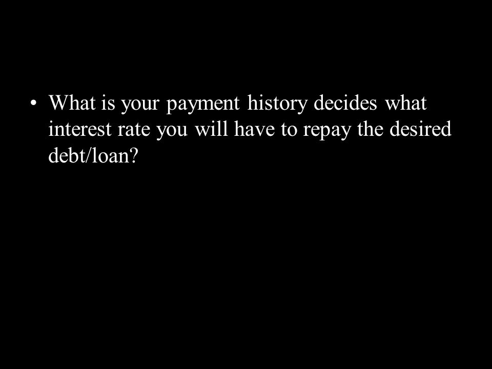 What is your payment history decides what interest rate you will have to repay the desired debt/loan
