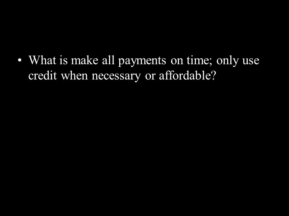 What is make all payments on time; only use credit when necessary or affordable