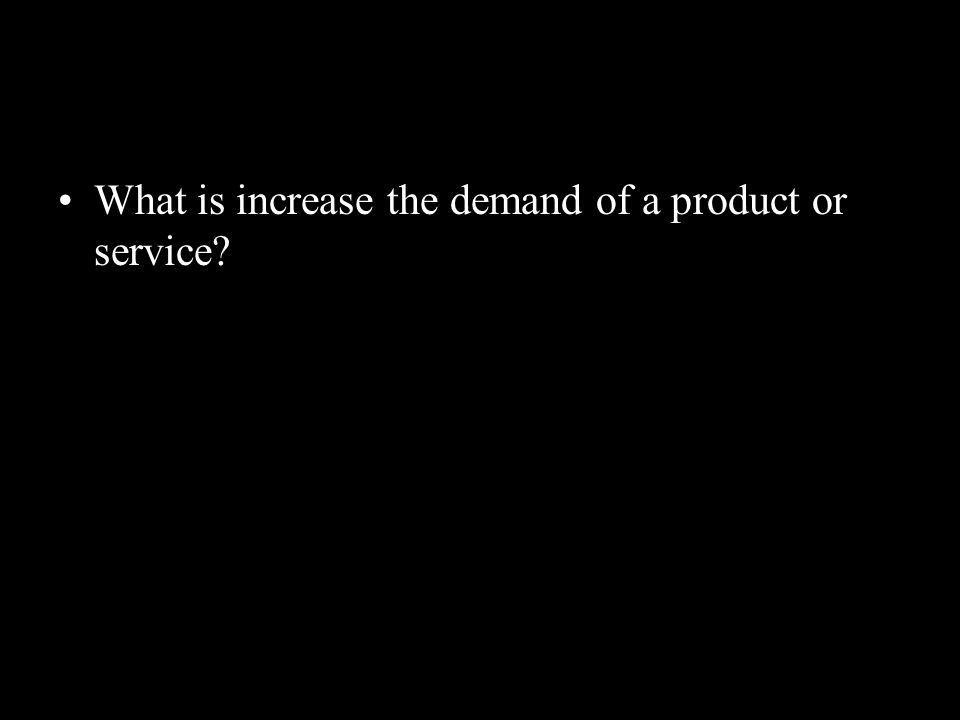 What is increase the demand of a product or service