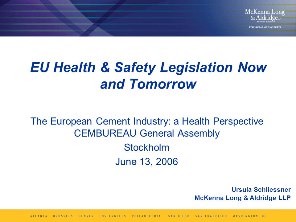 EU Health & Safety Legislation Now and Tomorrow The European Cement Industry: a Health Perspective CEMBUREAU General Assembly Stockholm June 13, 2006 Ursula Schliessner McKenna Long & Aldridge LLP