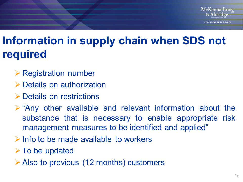 17 Information in supply chain when SDS not required  Registration number  Details on authorization  Details on restrictions  Any other available and relevant information about the substance that is necessary to enable appropriate risk management measures to be identified and applied  Info to be made available to workers  To be updated  Also to previous (12 months) customers